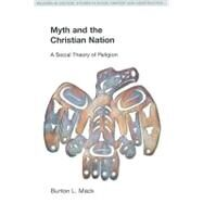 Myth and the Christian Nation: A Social Theory of Religion by Mack,Burton L., 9781845533724