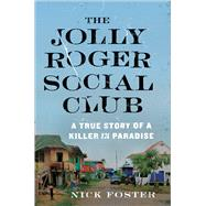 The Jolly Roger Social Club A True Story of a Killer in Paradise by Foster, Nick, 9781627793728