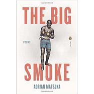 The Big Smoke by Matejka, Adrian, 9780143123729