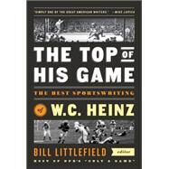 The Top of His Game: The Best Sportswriting of W. C. Heinz by Heinz, W. C.; Littlefield, Bill, 9781598533729
