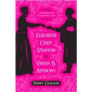 Elizabeth Cady Stanton and Susan B. Anthony A Friendship That Changed the World by Colman, Penny, 9781250073730