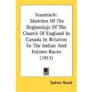 Inasmuch : Sketches of the Beginnings of the Church of England in Canada in Relation to the Indian and Eskimo Races (1917) by Gould, Sydney, 9780548633731
