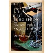 The Trip to Echo Spring On Writers and Drinking by Laing, Olivia, 9781250063731