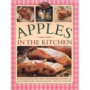 Apples in the Kitchen: 90 Delicious Recipes Using Apples, Shown in Over 245 Mouthwatering Photographs by Forster, Felicity, 9781780193731