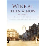 Wirral: Then & Now in Colour by Longman, Daniel K., 9780750963732