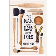 The Man Who Made Things Out of Trees by Penn, Robert, 9780393253733