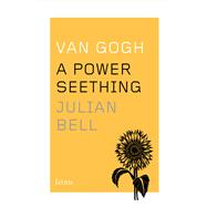 Van Gogh: A Power Seething by Bell, Julian, 9780544343733