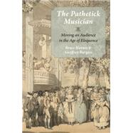 The Pathetick Musician Moving an Audience in the Age of Eloquence by Haynes, Bruce; Burgess, Geoffrey, 9780199373734