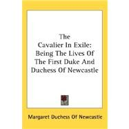The Cavalier in Exile: Being the Lives of the First Duke and Duchess of Newcastle by Newcastle, Margaret Duchess of, 9780548113738
