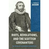 Riots, Revolutions, and the Scottish Covenanters: The Work of Alexander Henderson by Jackson, L. Charles, 9781601783738