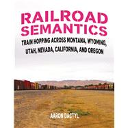 Railroad Semantics Train Hopping Across Montana, Wyoming, Utah, Nevada, California, and Oregon by Dactyl, Aaron, 9781621063742