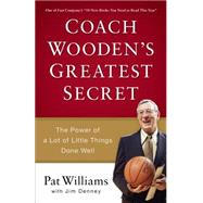 Coach Wooden's Greatest Secret: The Power of a Lot of Little Things Done Well by Williams, Pat; Denney, Jim (CON), 9780800723743