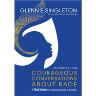 Courageous Conversations About Race: A Field Guide for Achieving Equity in Schools by Singleton, Glenn E.; Ladson-Billings, Gloria, 9781483383743