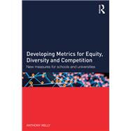 Developing Metrics for Equity, Diversity and Competition: New measures for schools and universities by Kelly; Anthony, 9781138783744