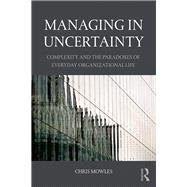 Managing in Uncertainty: Complexity and the paradoxes of everyday organizational life by Mowles; Chris, 9781138843745