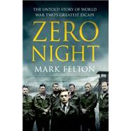 Zero Night: The Untold Story of World War Two's Greatest Escape by Felton, Mark, 9781250073747
