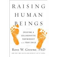 Raising Human Beings Creating a Collaborative Partnership with Your Child by Greene, Ross W., 9781476723747