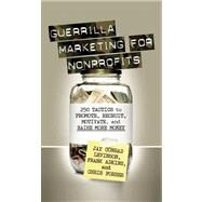 Guerrilla Marketing for Nonprofits 250 Tactics to Promote, Motivate, and Raise More Money by Levinson, Jay, 9781599183749
