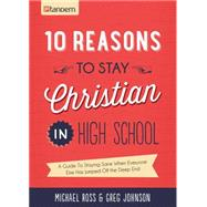 10 Reasons to Stay Christian in High School: A Guide to Staying Sane, Standing Firm... and Not Looking Like a Religious Idiot by Ross, Michael; Johnson, Greg, 9781630583750