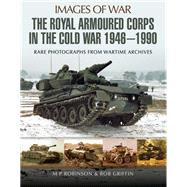 The Royal Armoured Corps in the Cold War 1946-1990 by Robinson, M. P.; Griffin, Rob, 9781473843752