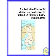 Air Pollution Control, Measuring Equip. in Finland : A Strategic Entry Report, 1996 by Icon Group International Staff, 9780741813756