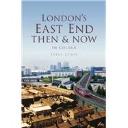 London's East End: Then & Now in Colour by Lewis, Steve, 9780750963756