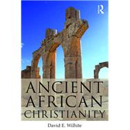 Ancient African Christianity: An Introduction to a Unique Context and Tradition by Wilhite; David E., 9780415643757