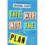 This Was Not the Plan A Novel by Alger, Cristina, 9781501103759