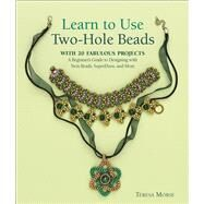 Learn to Use Two-Hole Beads with 25 Fabulous Projects A Beginner's Guide to Designing With Twin Beads, SuperDuos, and More by Morse, Teresa, 9781627003759