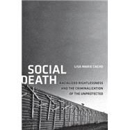 Social Death : Racialized Rightlessness and the Criminalization of the Unprotected by Cacho, Lisa Marie, 9780814723760