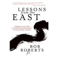 Lessons from the East Finding the Future of Western Christianity in the Global Church by Roberts, Bob, 9780781413763