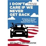 I Don't Care if We Never Get Back 30 Games in 30 Days on the Best Worst Baseball Road Trip Ever by Blatt, Ben; Brewster, Eric, 9780802123763