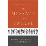 The Message of the Twelve Hearing the Voice of the Minor Prophets by Fuhr, Al; Yates, Gary, 9781433683763