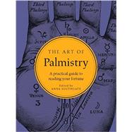 The Art of Palmistry: A Practical Guide to Reading Your Fortune by Southgate, Anna, 9781581573763