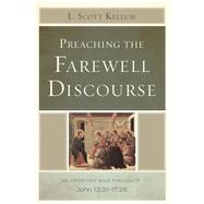 Preaching the Farewell Discourse An Expository Walk-Through of John 13:31-17:26 by Kellum, L. Scott, 9781433673764