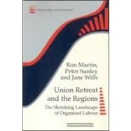 Union Retreat and the Regions: The Shrinking Landscape of Organised Labour by Martin,Ron, 9780117023765