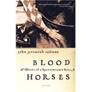 Blood Horses Notes of a Sportswriter's Son by Sullivan, John Jeremiah, 9780312423766
