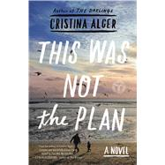 This Was Not the Plan A Novel by Alger, Cristina, 9781501103766