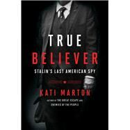 True Believer Stalin's Last American Spy by Marton, Kati, 9781476763767