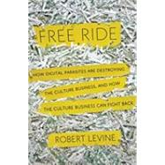 Free Ride : How Digital Parasites are Destroying the Culture Business, and How the Culture Business Can Fight Back by LEVINE, ROBERT, 9780385533768