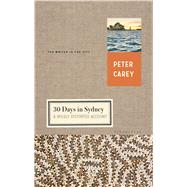 30 Days in Sydney A Wildly Distorted Account by Carey, Peter, 9781632863768
