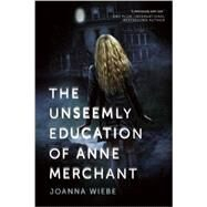 The Unseemly Education of Anne Merchant by Wiebe, Joanna, 9781940363769
