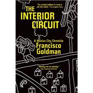 The Interior Circuit A Mexico City Chronicle by Goldman, Francisco, 9780802123770
