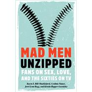 Mad Men Unzipped: Fans on Sex, Love, and the Sixties on TV by Dill-shackleford, Karen E.; Vinney, Cynthia; Hogg, Jerri Lynn; Hopper-losenicky, Kristin, 9781609383770