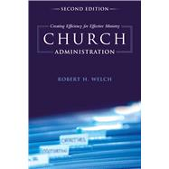 Church Administration Creating Efficiency for Effective Ministry by Welch, Robert H., 9781433673771
