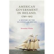 American Government in Ireland, 17901913 A history of the US consular service by Whelan, Bernadette, 9781784993771