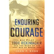 Enduring Courage: Ace Pilot Eddie Rickenbacker and the Dawn of the Age of Speed by Ross, John F., 9781250033772