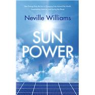 Sun Power How Energy from the Sun Is Changing Lives Around the World, Empowering America, and Saving the Planet by Williams, Neville, 9780765333773