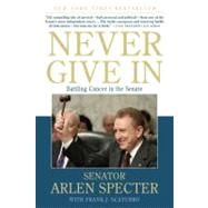 Never Give In Battling Cancer in the Senate by Specter, Sen. Arlen; Scaturro, Frank J., 9780312573775