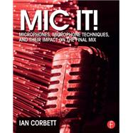 Mic It!: Microphones, Microphone Techniques, and Their Impact on the Final Mix by Corbett; Ian, 9780415823777